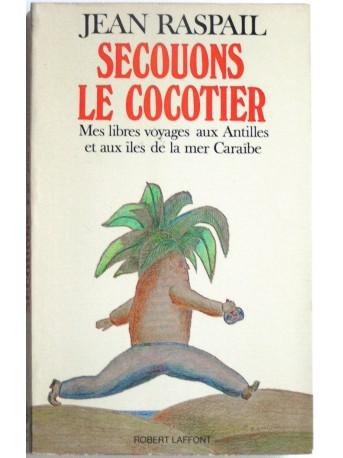 Jean Raspail - Secouons le cocotier. Mes libres voyages aux Antilles et aux îles de la mer Caraïbe