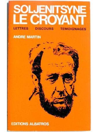 André Martin - Soljenitsyne le croyant. Lettres, discours, témoignages