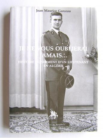 Jean Maurice Garceau - Je ne vous oublierai jamais... Histoire du serment d'un lieutenant en Algérie